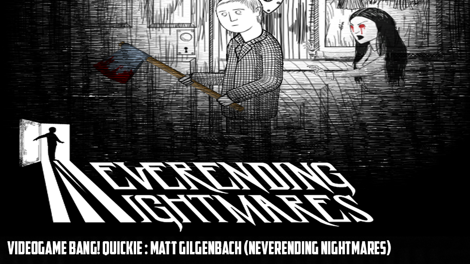 Videogame BANG! Quickie : Matt Gilgenbach (Neverending Nightmares)