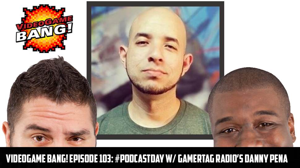 Videogame BANG! Episode 103: #PodcastDay w/ Gamertag Radio's Danny Peña