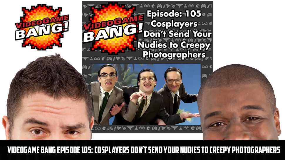 Videogame BANG Episode 105: Cosplayers Don't Send Your Nudies to Creepy Photographers