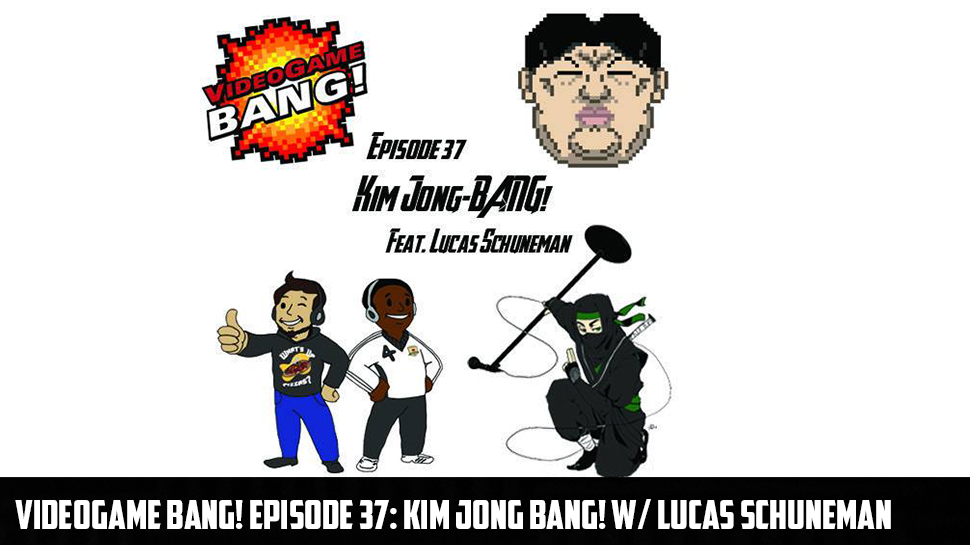 Videogame BANG! Episode 37: Kim Jong BANG! w/ Lucas Schuneman