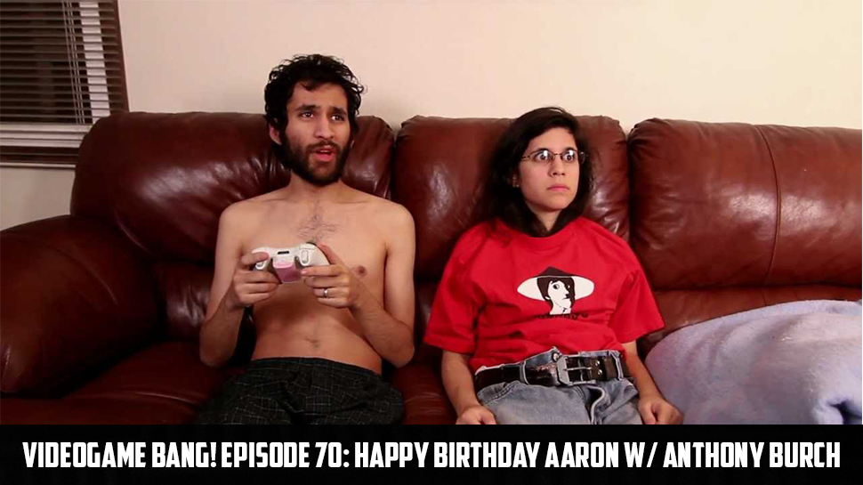 Videogame BANG! Episode 70: Happy Birthday Aaron w/ Anthony Burch