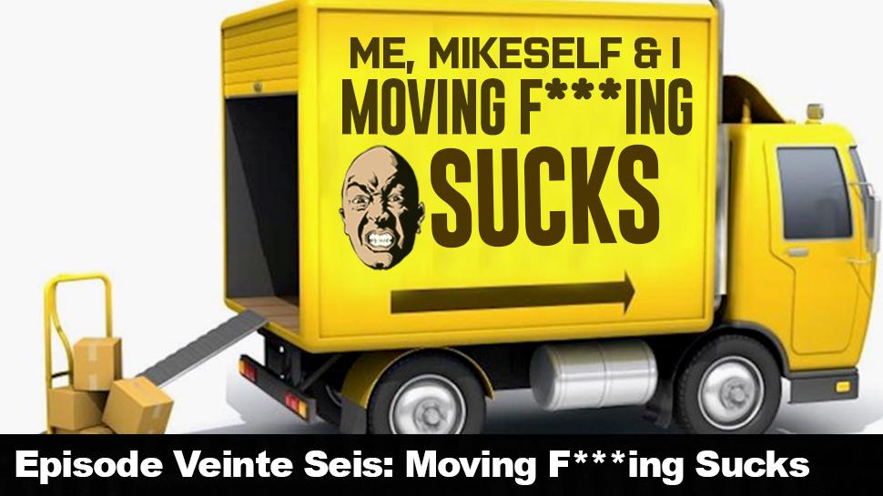 Episode Veinte Seis: Moving F***ing Sucks