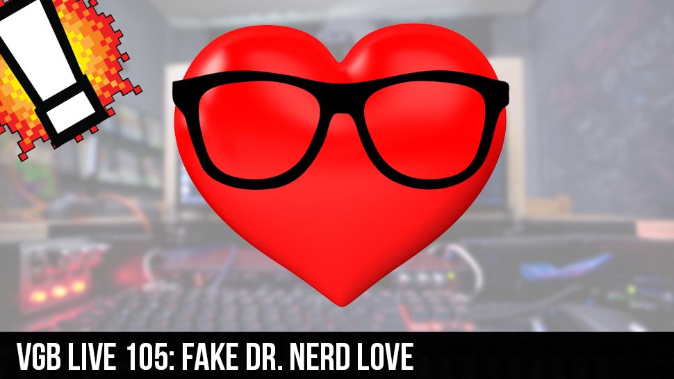 VGB LIVE 105: Fake Dr. Nerd Love