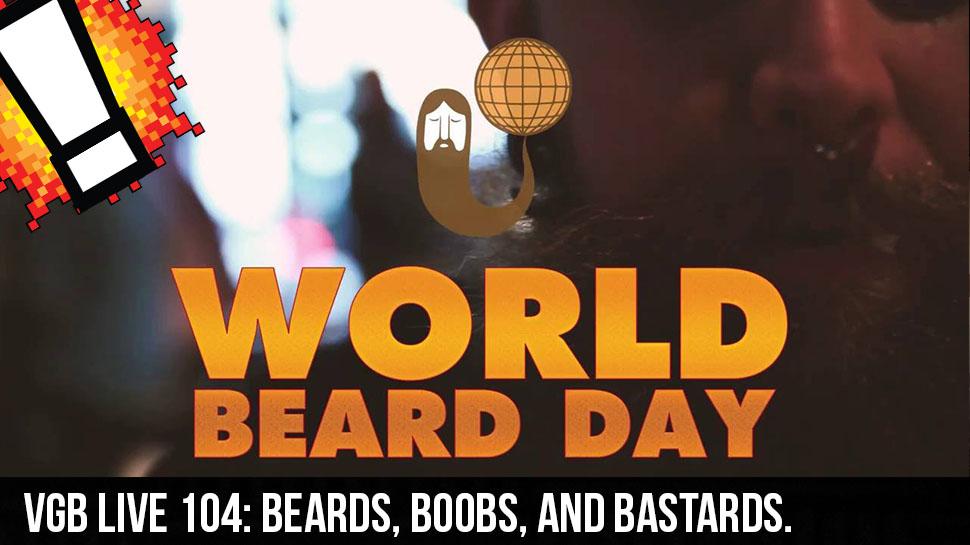 VGB LIVE 104: Beards, Boobs, and Bastards.