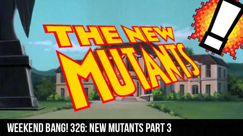 Weekend BANG! 326: New Mutants Part 3