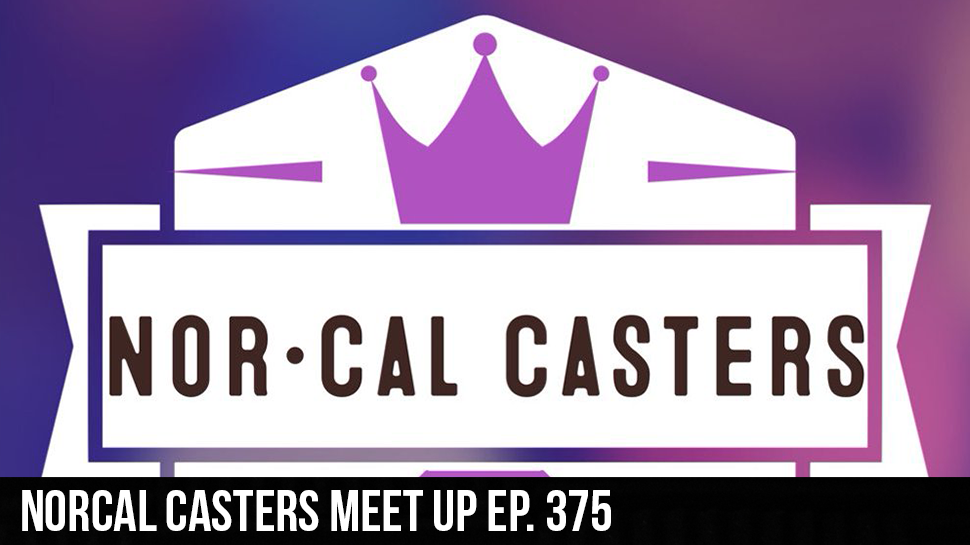 NorCal Casters Meet Up ep. 375
