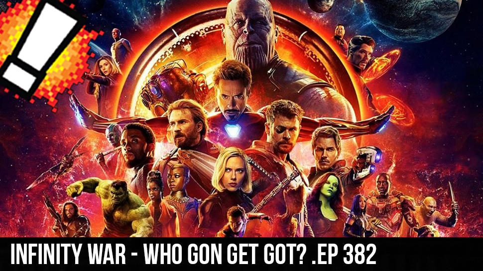 Infinity War – Who Gon Get Got? .ep 382