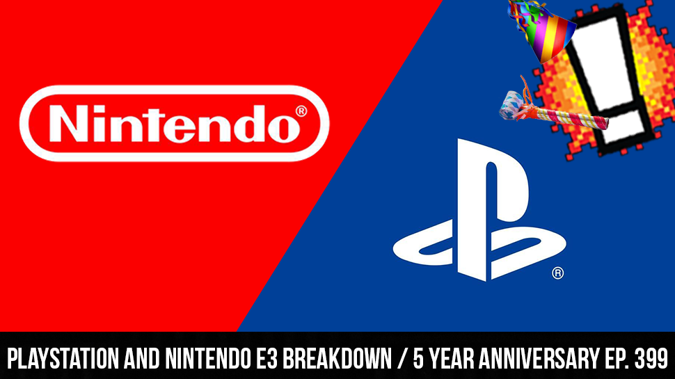 Playstation and Nintendo E3 Breakdown / 5 Year Anniversary ep. 399