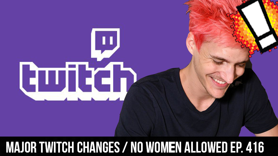 Major Twitch Changes / No Women Allowed ep. 416