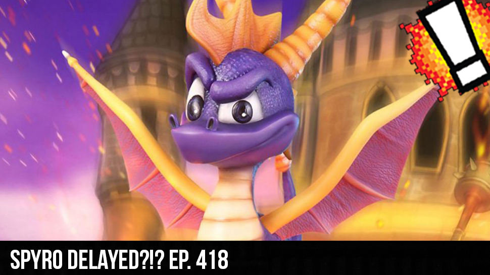 Spyro delayed?!? ep. 418