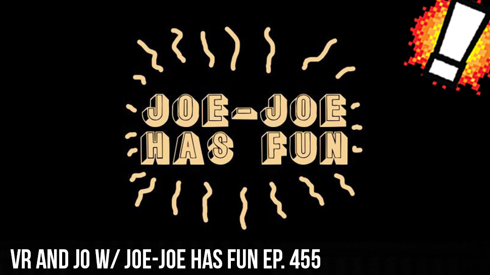 VR and JO w/ Joe-Joe Has Fun ep. 455