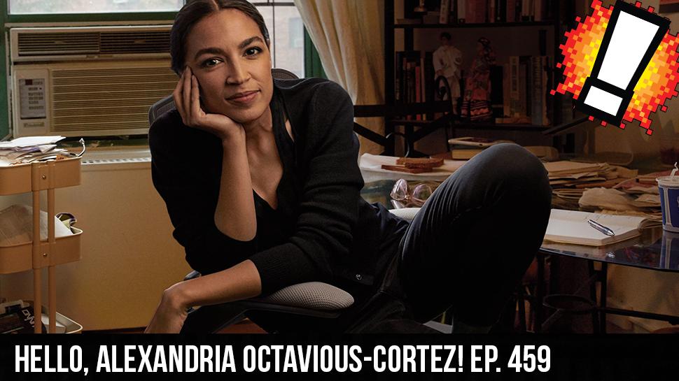 Hello, Alexandria Octavious-Cortez! ep. 459