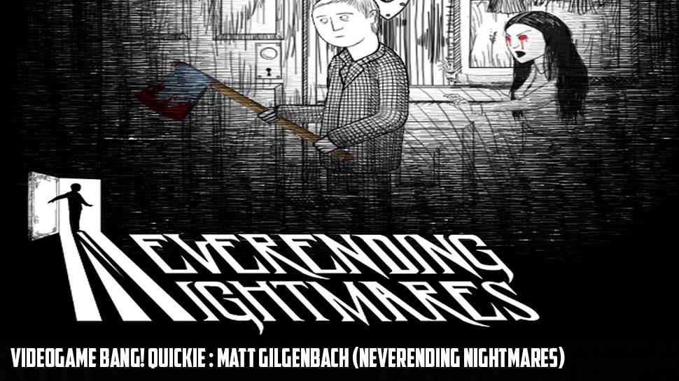 Videogame BANG! Quickie : Matt Gilgenbach (Neverending Nightmares)