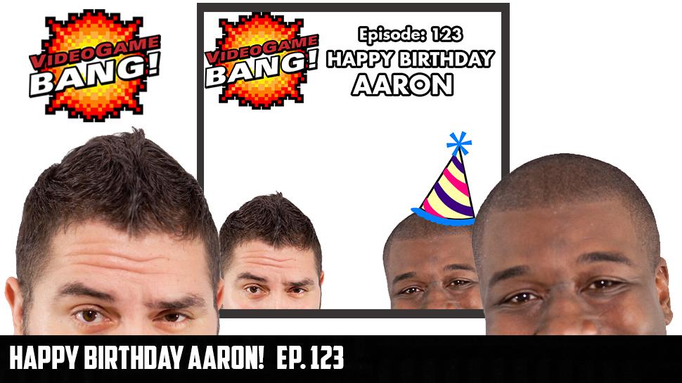 Happy Birthday Aaron! Ep 123.