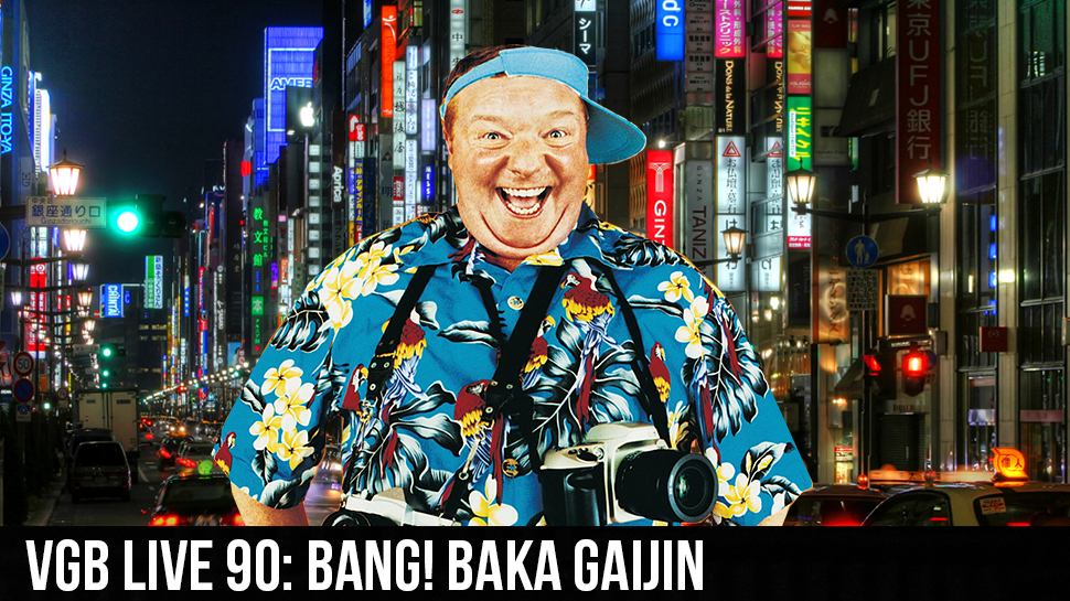 VGB LIVE 90: BANG! Baka Gaijin