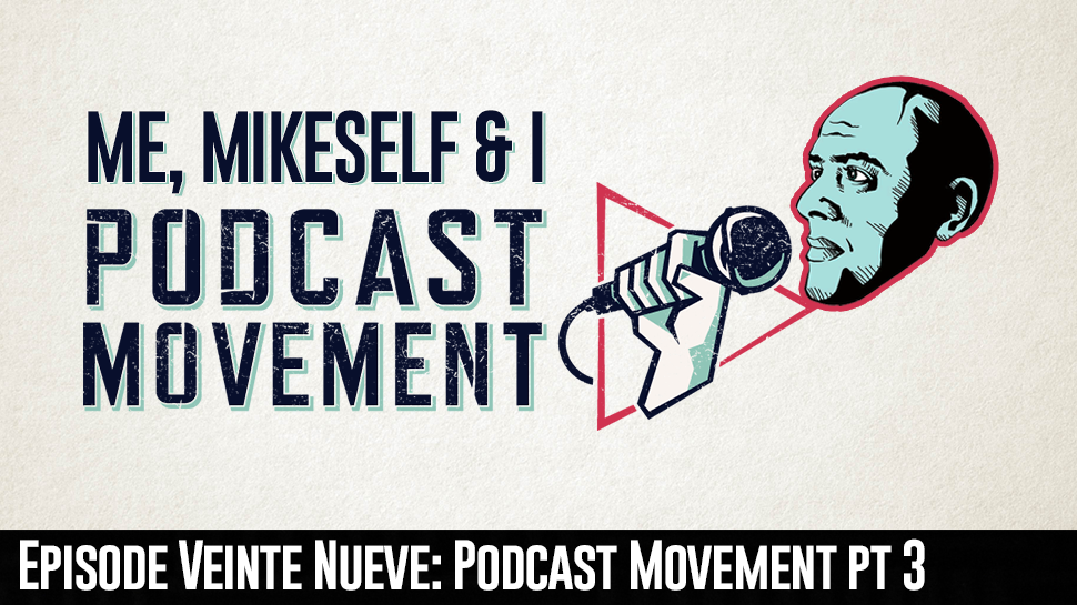 Episode Veinte Nueve: Podcast Movement pt. 3