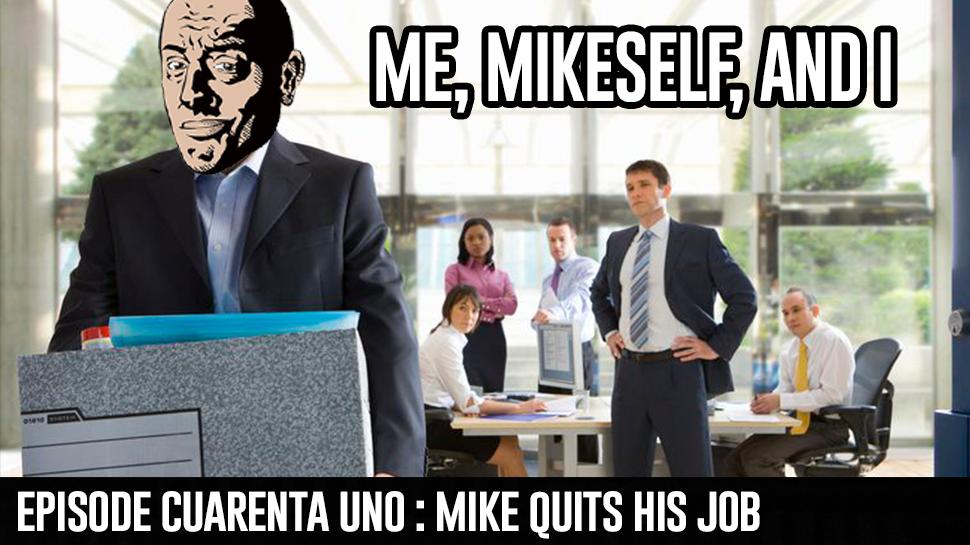Episode Cuarenta Uno : Mike Quits His Job