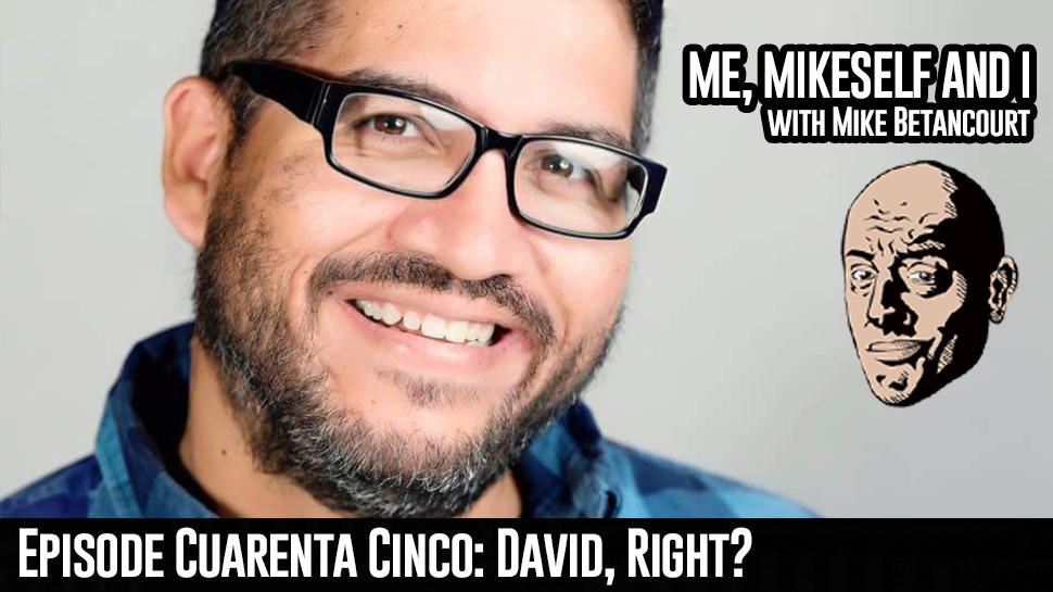 Episode Cuarenta Cinco: David, Right?
